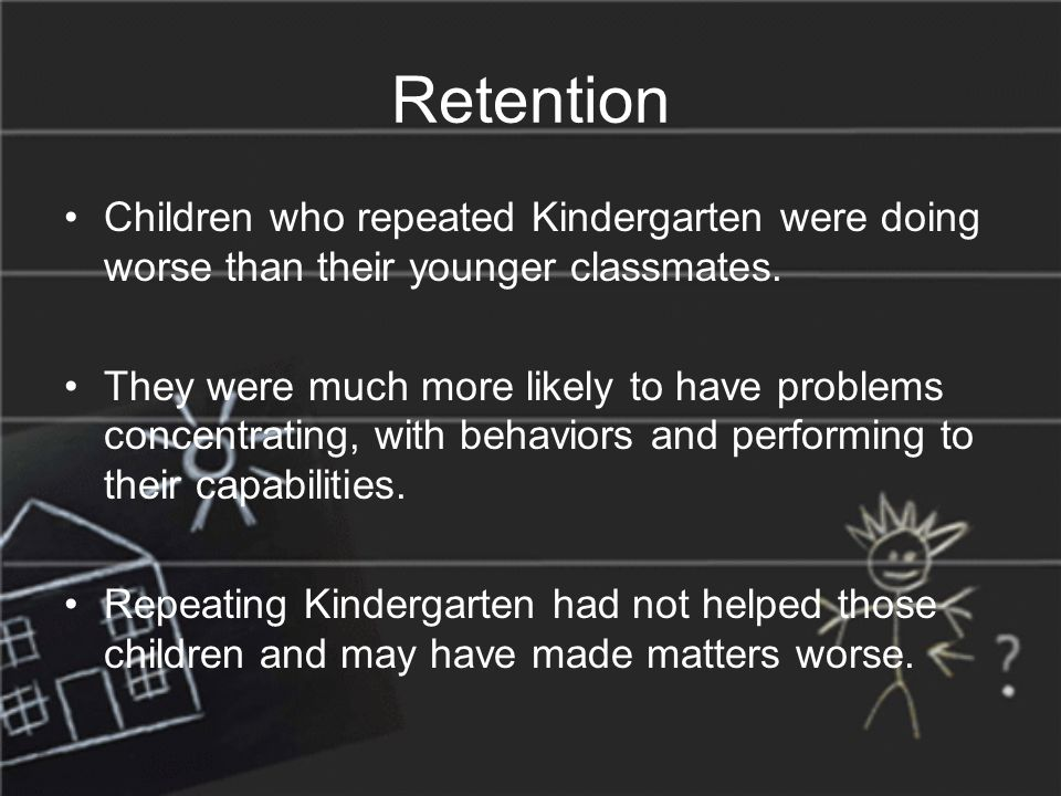 Retention Children who repeated Kindergarten were doing worse than their younger classmates.