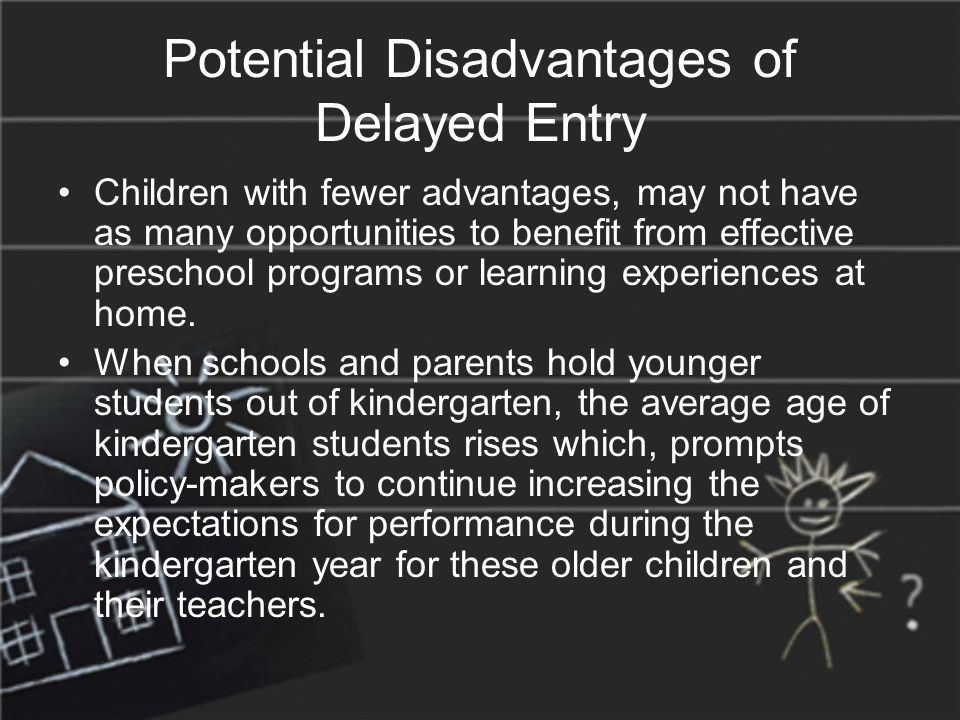 Potential Disadvantages of Delayed Entry Children with fewer advantages, may not have as many opportunities to benefit from effective preschool programs or learning experiences at home.