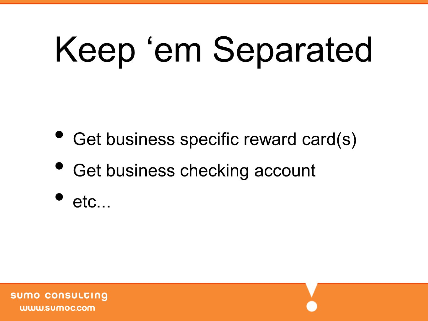 Keep 'em Separated Get business specific reward card(s) Get business checking account etc...