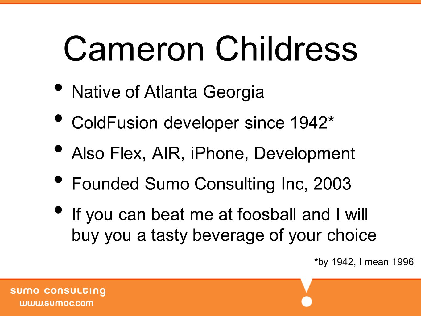 Cameron Childress Native of Atlanta Georgia ColdFusion developer since 1942* Also Flex, AIR, iPhone, Development Founded Sumo Consulting Inc, 2003 If you can beat me at foosball and I will buy you a tasty beverage of your choice *by 1942, I mean 1996