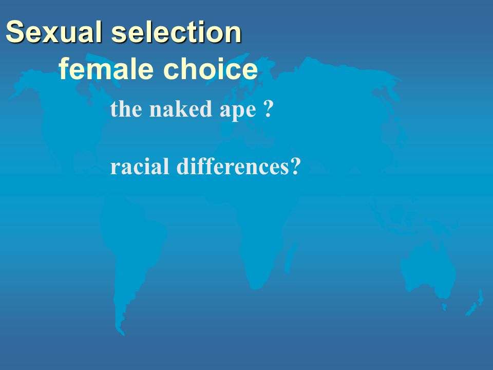 female choice Sexual selection the naked ape ? racial differences?