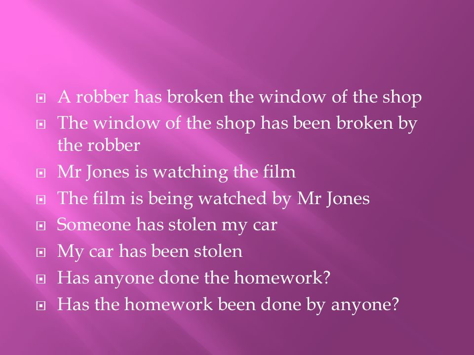  A robber has broken the window of the shop  The window of the shop has been broken by the robber  Mr Jones is watching the film  The film is being watched by Mr Jones  Someone has stolen my car  My car has been stolen  Has anyone done the homework.
