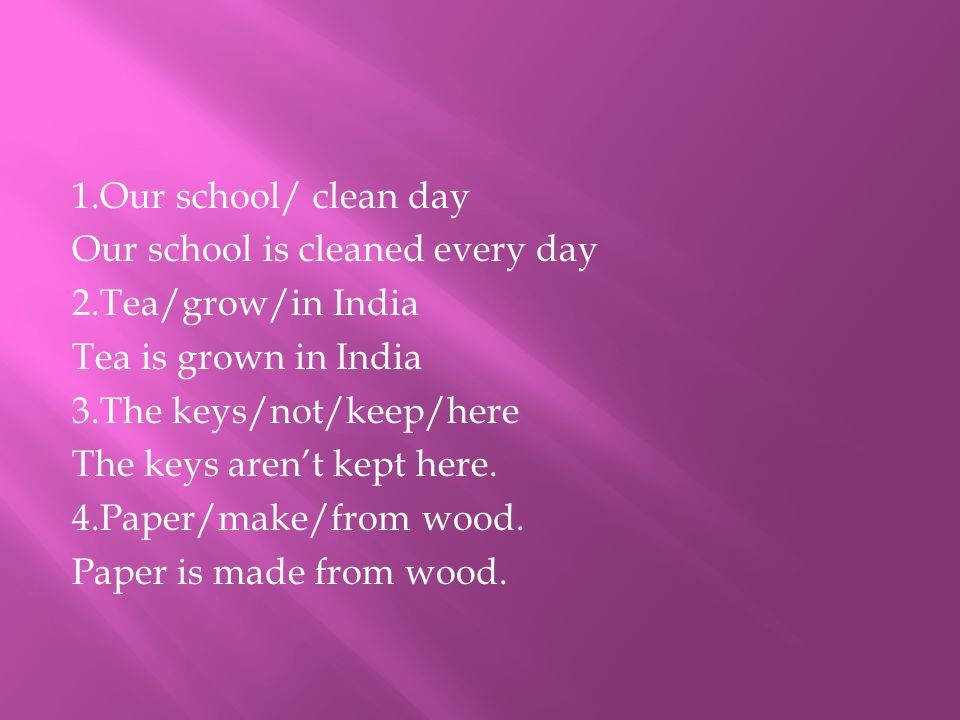 1.Our school/ clean day Our school is cleaned every day 2.Tea/grow/in India Tea is grown in India 3.The keys/not/keep/here The keys aren't kept here.