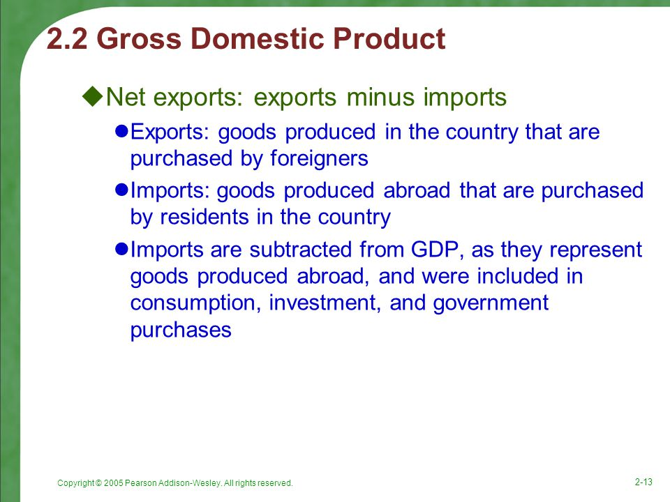 Copyright © 2005 Pearson Addison-Wesley. All rights reserved. 2-13 2.2 Gross Domestic Product  Net exports: exports minus imports Exports: goods prod