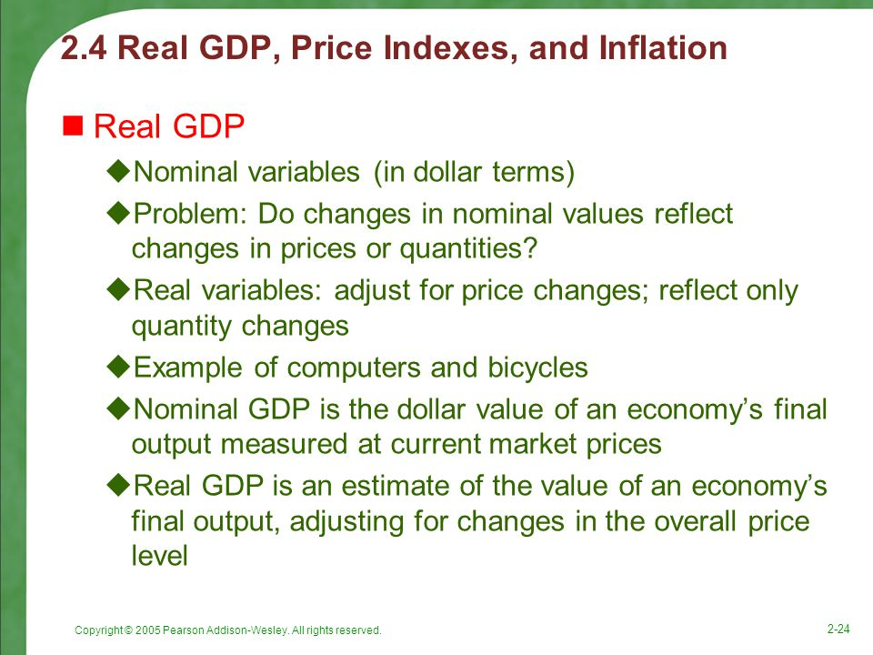 Copyright © 2005 Pearson Addison-Wesley. All rights reserved. 2-24 2.4 Real GDP, Price Indexes, and Inflation Real GDP  Nominal variables (in dollar