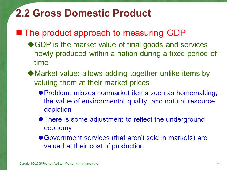 Copyright © 2005 Pearson Addison-Wesley. All rights reserved. 2-5 2.2 Gross Domestic Product The product approach to measuring GDP  GDP is the market