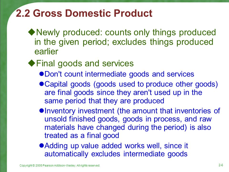 Copyright © 2005 Pearson Addison-Wesley. All rights reserved. 2-6 2.2 Gross Domestic Product  Newly produced: counts only things produced in the give