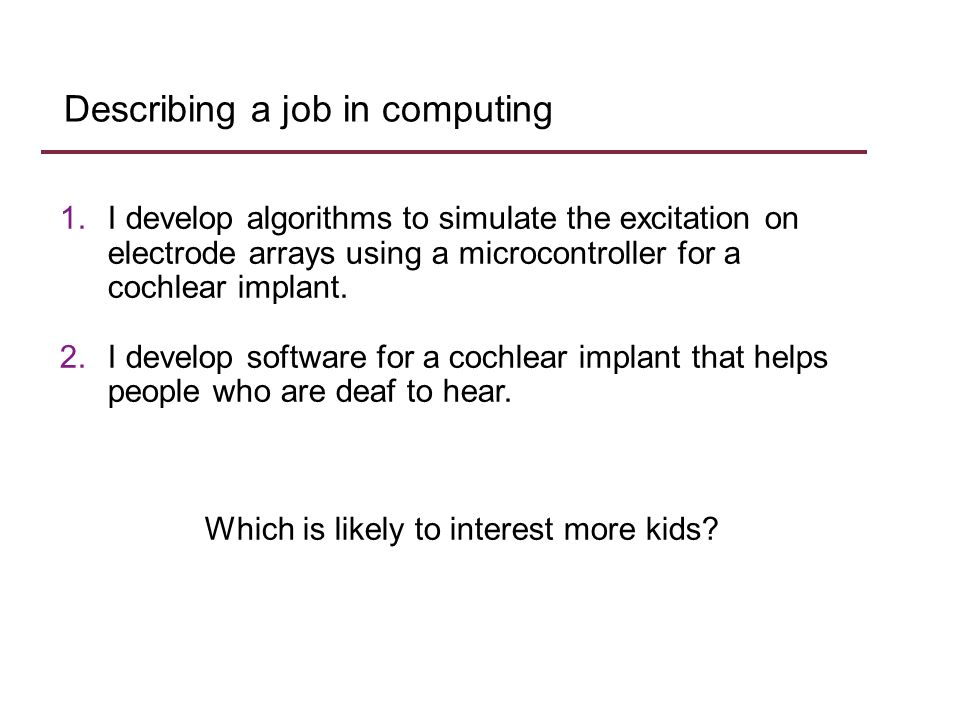 Describing a job in computing 1.I develop algorithms to simulate the excitation on electrode arrays using a microcontroller for a cochlear implant.
