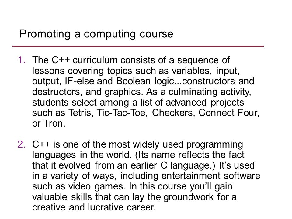 Promoting a computing course 1.The C++ curriculum consists of a sequence of lessons covering topics such as variables, input, output, IF-else and Boolean logic...constructors and destructors, and graphics.