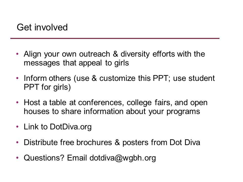 Align your own outreach & diversity efforts with the messages that appeal to girls Inform others (use & customize this PPT; use student PPT for girls) Host a table at conferences, college fairs, and open houses to share information about your programs Link to DotDiva.org Distribute free brochures & posters from Dot Diva Questions.