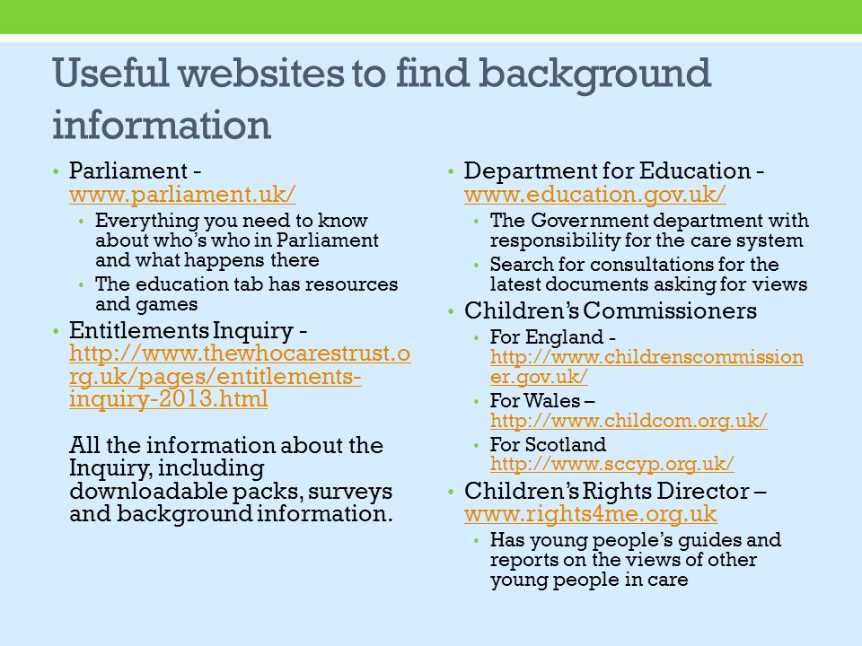 Useful websites to find background information Parliament - www.parliament.uk/ www.parliament.uk/ Everything you need to know about who's who in Parliament and what happens there The education tab has resources and games Entitlements Inquiry - http://www.thewhocarestrust.o rg.uk/pages/entitlements- inquiry-2013.html All the information about the Inquiry, including downloadable packs, surveys and background information.
