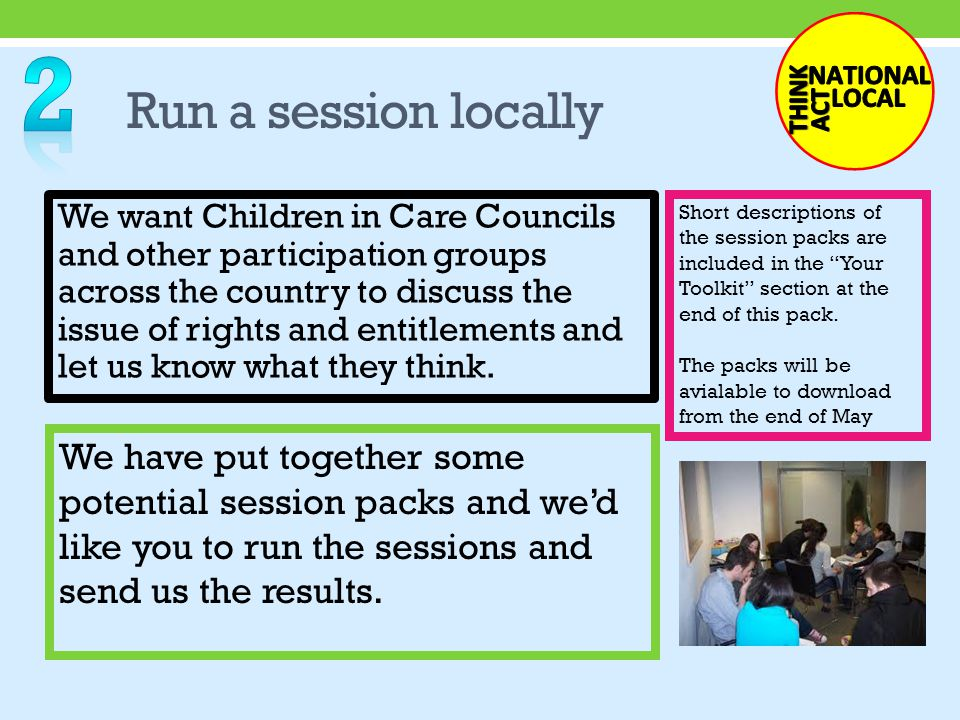 Run a session locally We want Children in Care Councils and other participation groups across the country to discuss the issue of rights and entitlements and let us know what they think.
