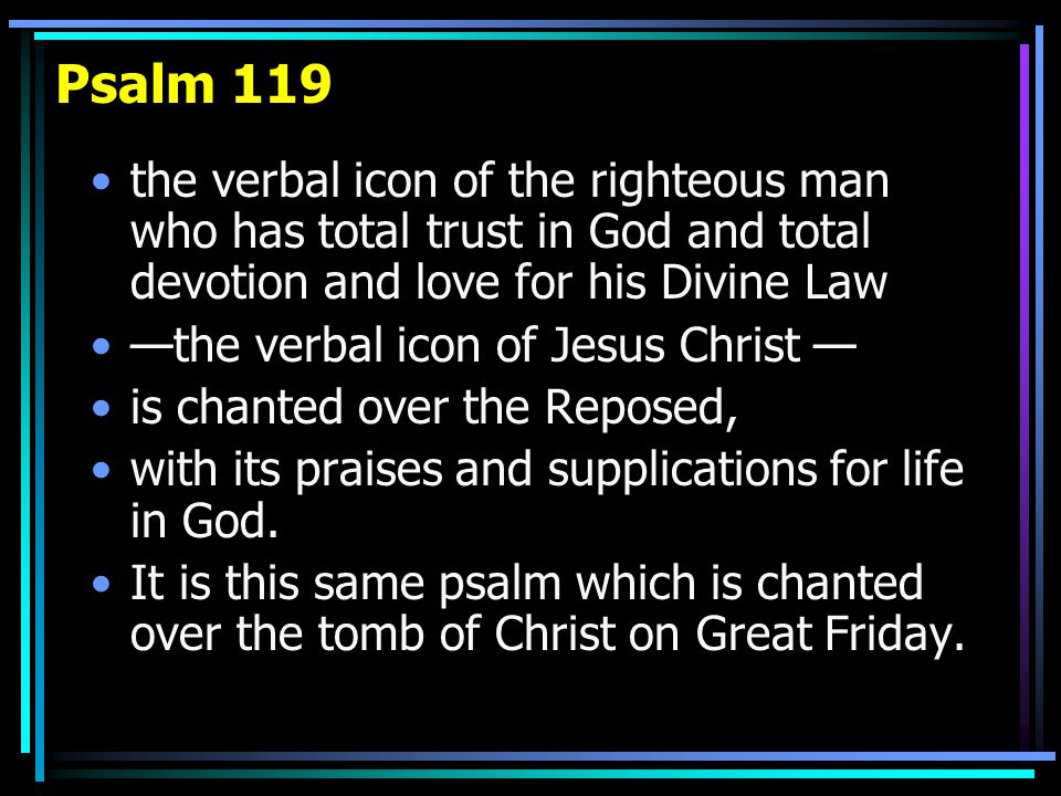 Psalm 119 the verbal icon of the righteous man who has total trust in God and total devotion and love for his Divine Law —the verbal icon of Jesus Christ — is chanted over the Reposed, with its praises and supplications for life in God.