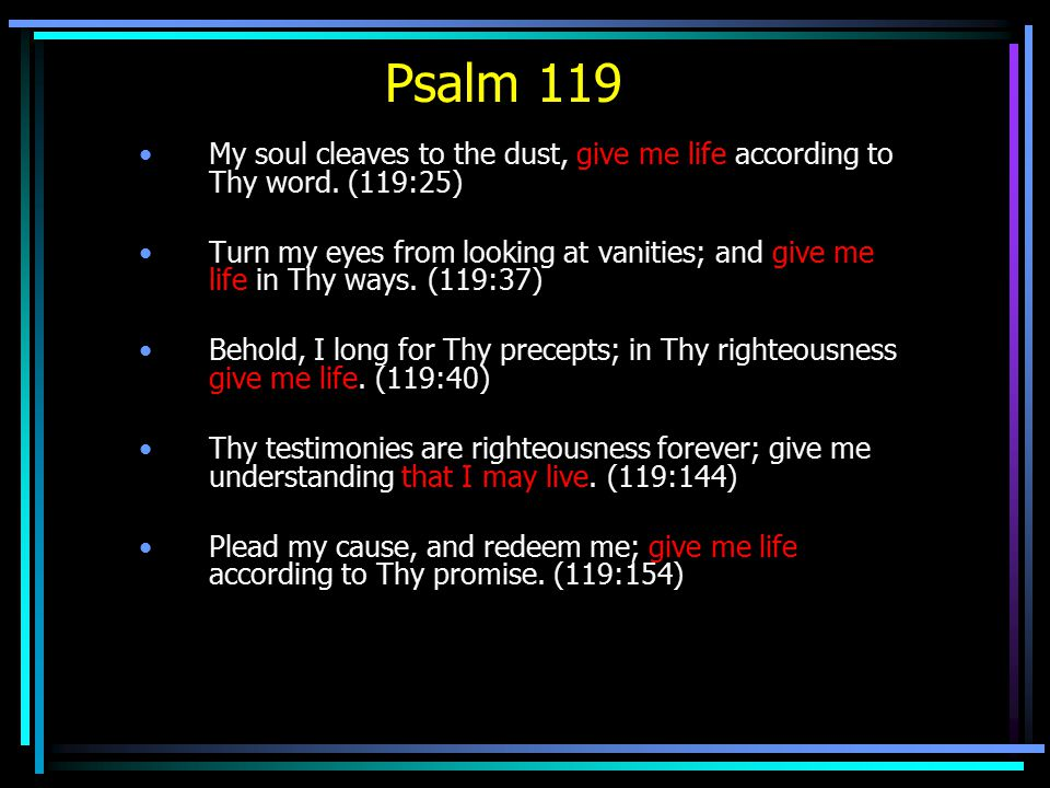 Psalm 119 My soul cleaves to the dust, give me life according to Thy word.