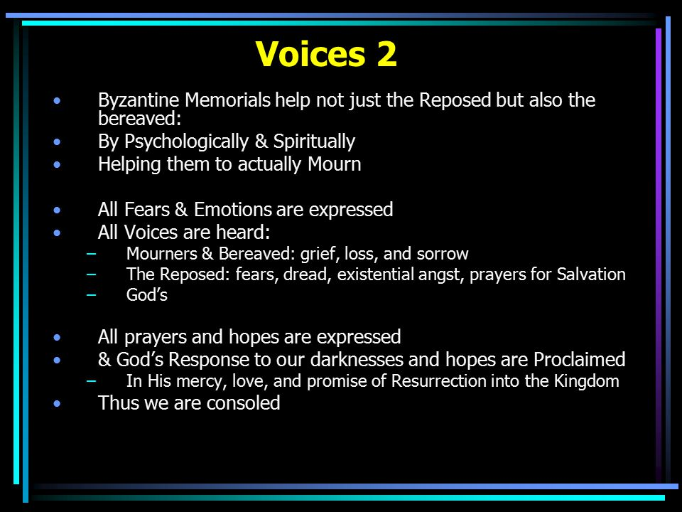 Voices 2 Byzantine Memorials help not just the Reposed but also the bereaved: By Psychologically & Spiritually Helping them to actually Mourn All Fears & Emotions are expressed All Voices are heard: –Mourners & Bereaved: grief, loss, and sorrow –The Reposed: fears, dread, existential angst, prayers for Salvation –God's All prayers and hopes are expressed & God's Response to our darknesses and hopes are Proclaimed –In His mercy, love, and promise of Resurrection into the Kingdom Thus we are consoled