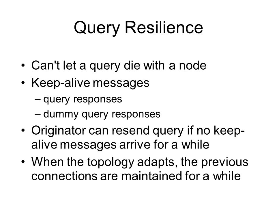 Query Resilience Can't let a query die with a node Keep-alive messages –query responses –dummy query responses Originator can resend query if no keep-