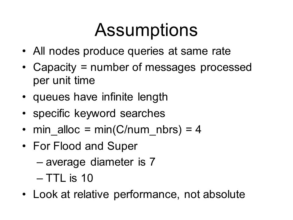 Assumptions All nodes produce queries at same rate Capacity = number of messages processed per unit time queues have infinite length specific keyword searches min_alloc = min(C/num_nbrs) = 4 For Flood and Super –average diameter is 7 –TTL is 10 Look at relative performance, not absolute