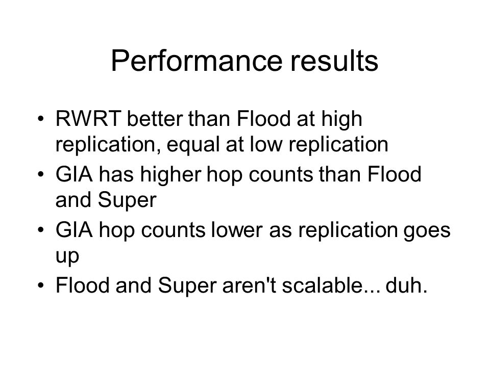 Performance results RWRT better than Flood at high replication, equal at low replication GIA has higher hop counts than Flood and Super GIA hop counts