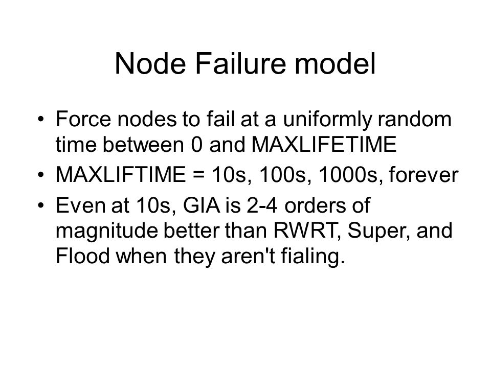 Node Failure model Force nodes to fail at a uniformly random time between 0 and MAXLIFETIME MAXLIFTIME = 10s, 100s, 1000s, forever Even at 10s, GIA is