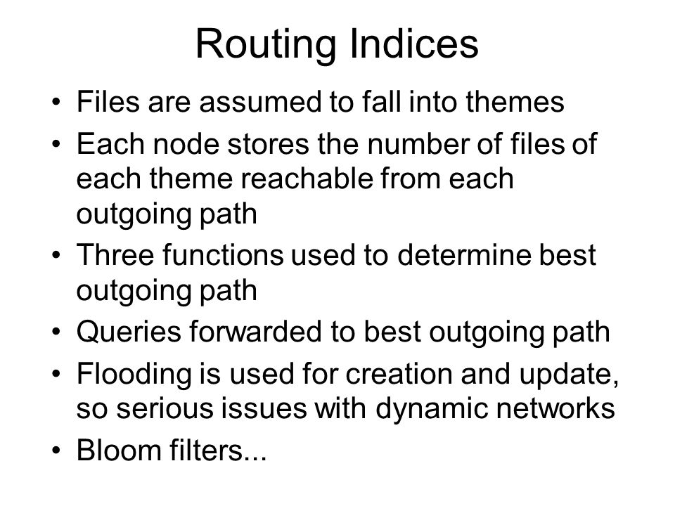 Routing Indices Files are assumed to fall into themes Each node stores the number of files of each theme reachable from each outgoing path Three funct