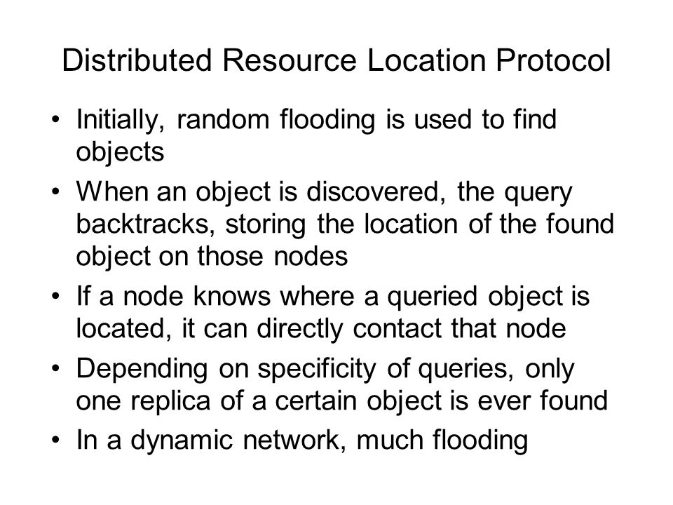 Distributed Resource Location Protocol Initially, random flooding is used to find objects When an object is discovered, the query backtracks, storing the location of the found object on those nodes If a node knows where a queried object is located, it can directly contact that node Depending on specificity of queries, only one replica of a certain object is ever found In a dynamic network, much flooding