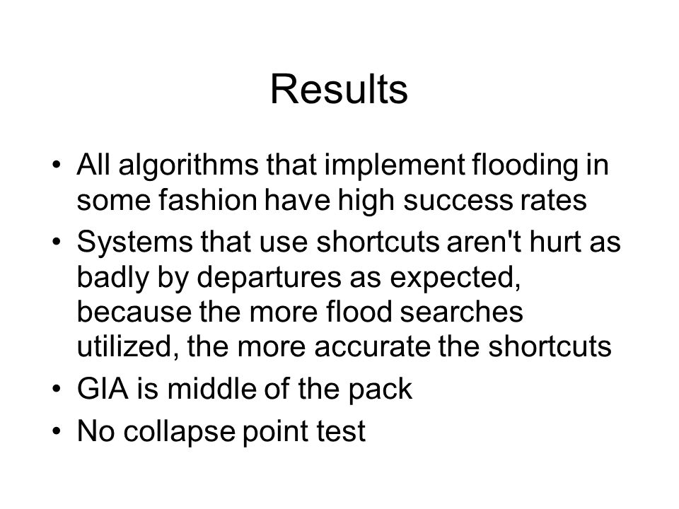 Results All algorithms that implement flooding in some fashion have high success rates Systems that use shortcuts aren't hurt as badly by departures a