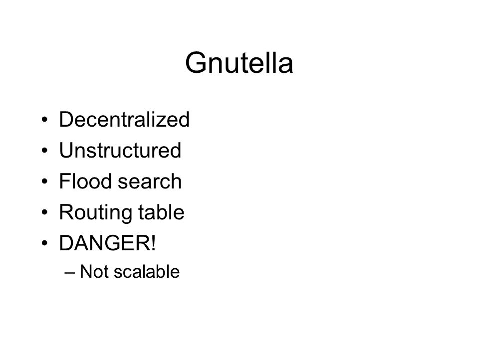 Gnutella Decentralized Unstructured Flood search Routing table DANGER! –Not scalable
