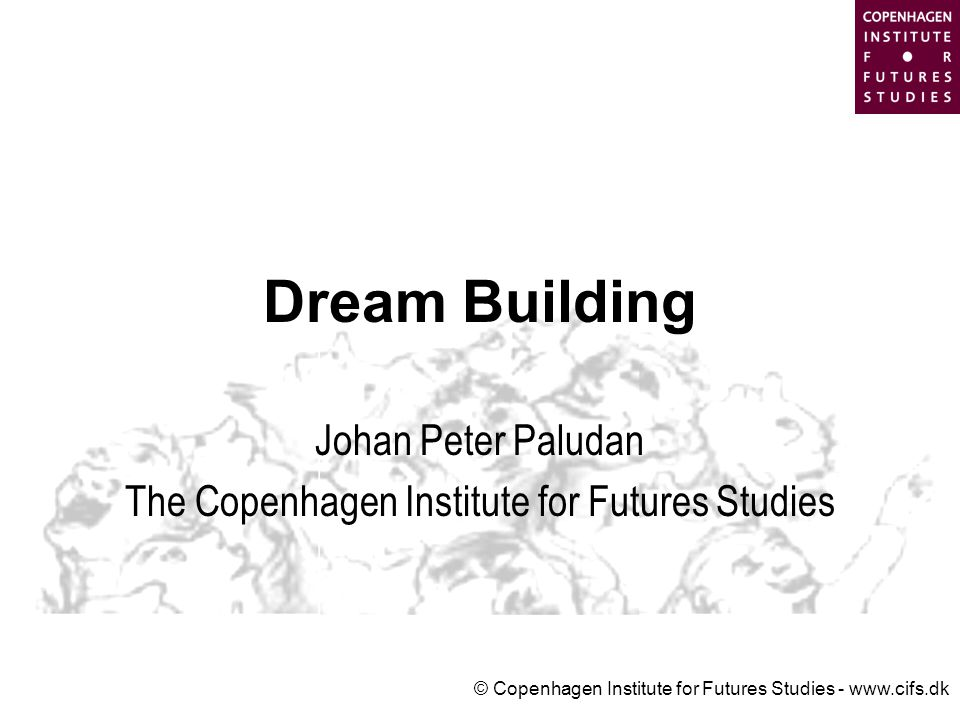 © Copenhagen Institute for Futures Studies - www.cifs.dk Dream Building Johan Peter Paludan The Copenhagen Institute for Futures Studies