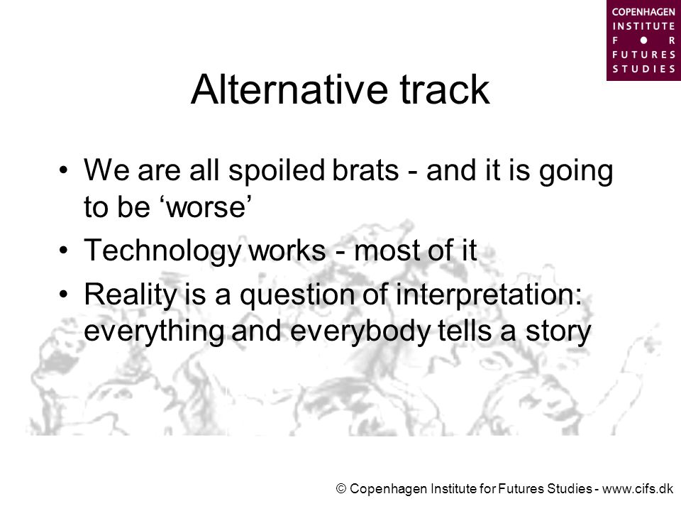 © Copenhagen Institute for Futures Studies - www.cifs.dk Alternative track We are all spoiled brats - and it is going to be 'worse' Technology works - most of it Reality is a question of interpretation: everything and everybody tells a story