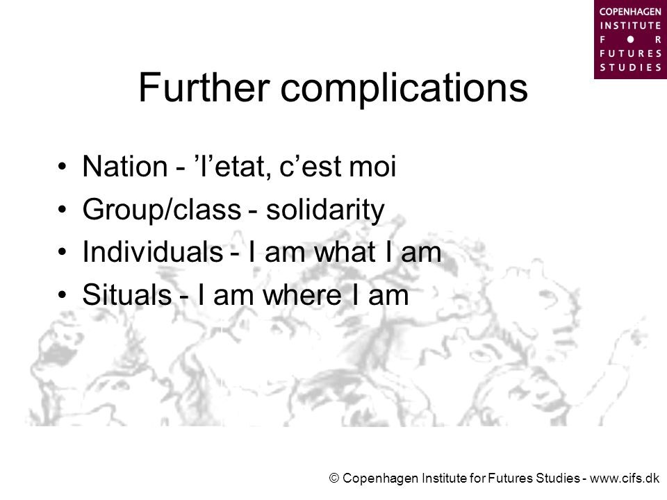 © Copenhagen Institute for Futures Studies - www.cifs.dk Further complications Nation - 'l'etat, c'est moi Group/class - solidarity Individuals - I am what I am Situals - I am where I am