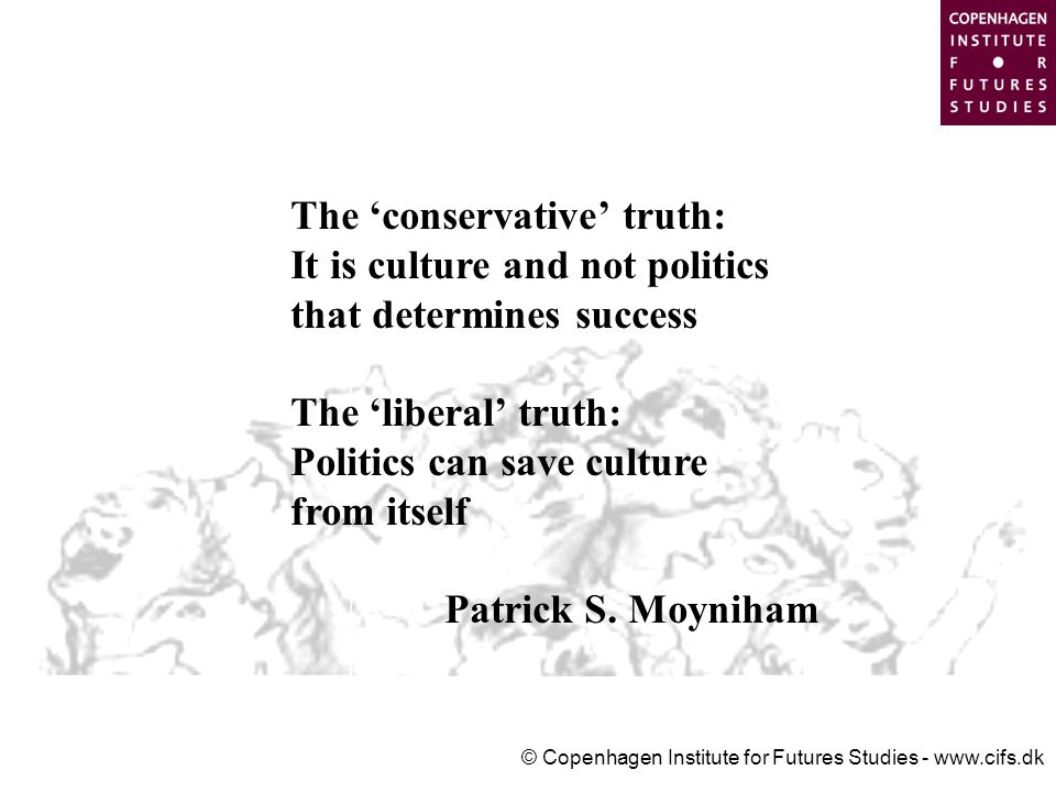 © Copenhagen Institute for Futures Studies - www.cifs.dk The 'conservative' truth: It is culture and not politics that determines success The 'liberal' truth: Politics can save culture from itself Patrick S.