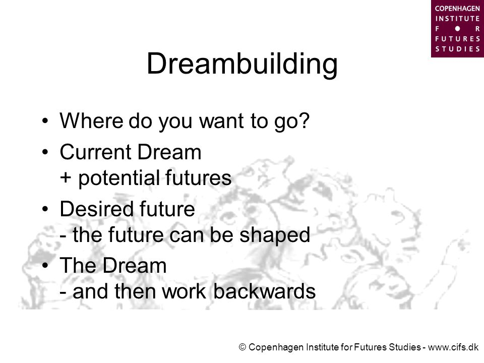 © Copenhagen Institute for Futures Studies - www.cifs.dk Dreambuilding Where do you want to go.