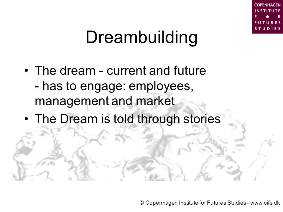 © Copenhagen Institute for Futures Studies - www.cifs.dk Dreambuilding The dream - current and future - has to engage: employees, management and market The Dream is told through stories