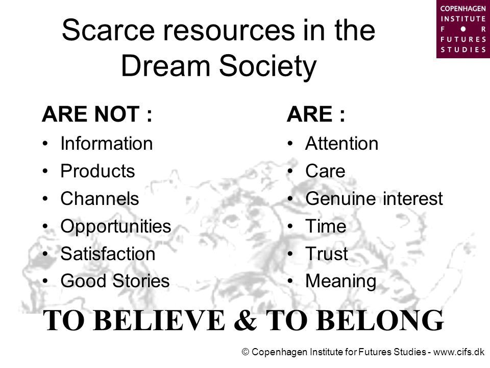 © Copenhagen Institute for Futures Studies - www.cifs.dk Scarce resources in the Dream Society ARE NOT : Information Products Channels Opportunities Satisfaction Good Stories ARE : Attention Care Genuine interest Time Trust Meaning TO BELIEVE & TO BELONG