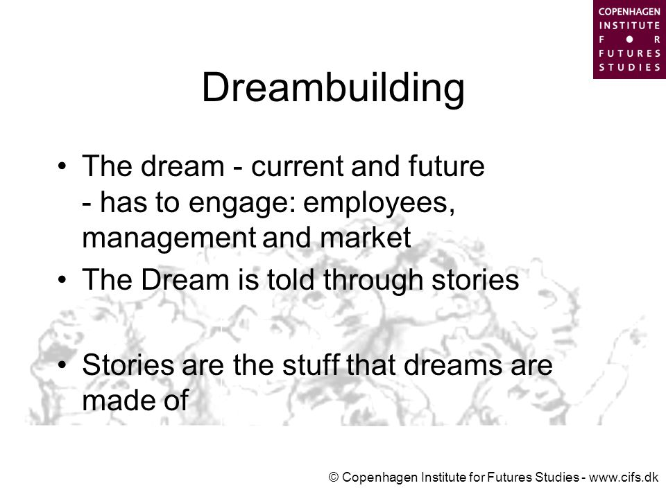 © Copenhagen Institute for Futures Studies - www.cifs.dk Dreambuilding The dream - current and future - has to engage: employees, management and market The Dream is told through stories Stories are the stuff that dreams are made of