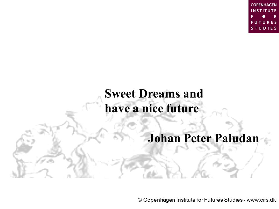 © Copenhagen Institute for Futures Studies - www.cifs.dk Sweet Dreams and have a nice future Johan Peter Paludan