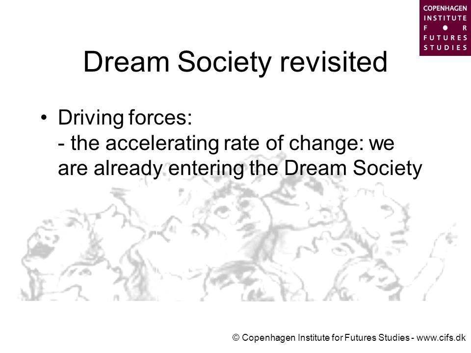 © Copenhagen Institute for Futures Studies - www.cifs.dk Dream Society revisited Driving forces: - the accelerating rate of change: we are already entering the Dream Society