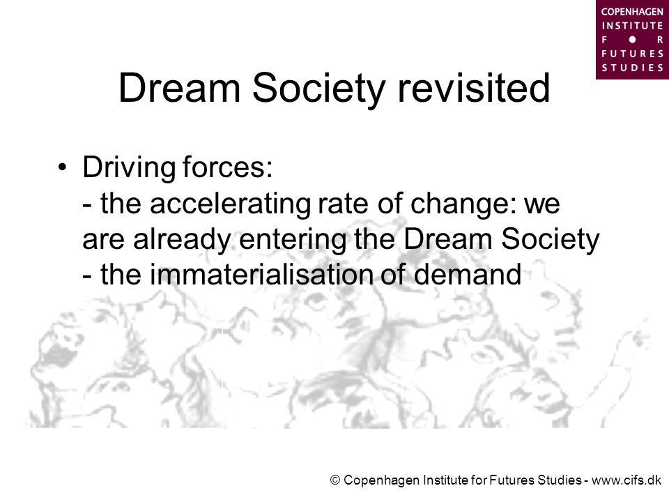 © Copenhagen Institute for Futures Studies - www.cifs.dk Dream Society revisited Driving forces: - the accelerating rate of change: we are already entering the Dream Society - the immaterialisation of demand