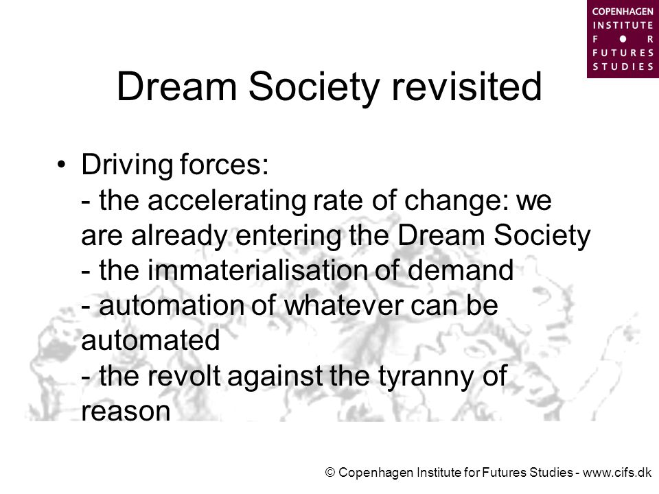 © Copenhagen Institute for Futures Studies - www.cifs.dk Dream Society revisited Driving forces: - the accelerating rate of change: we are already entering the Dream Society - the immaterialisation of demand - automation of whatever can be automated - the revolt against the tyranny of reason