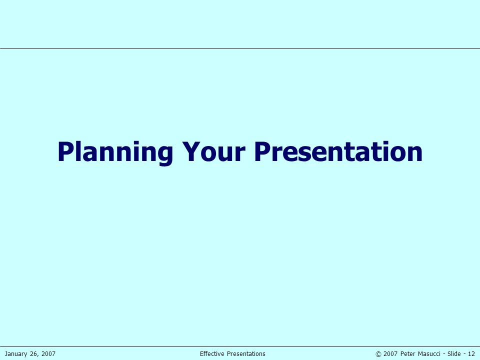 © 2007 Peter Masucci - Slide - 12January 26, 2007Effective Presentations Planning Your Presentation