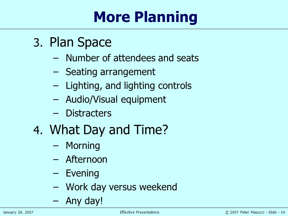 © 2007 Peter Masucci - Slide - 14January 26, 2007Effective Presentations More Planning 3. Plan Space –Number of attendees and seats –Seating arrangeme