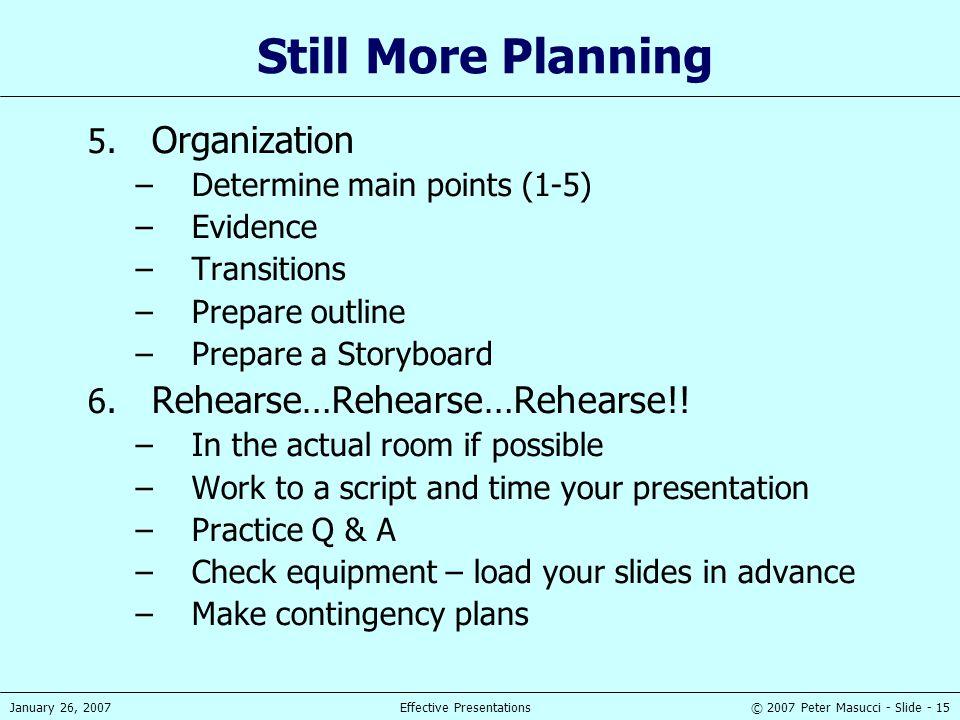 © 2007 Peter Masucci - Slide - 15January 26, 2007Effective Presentations Still More Planning 5. Organization –Determine main points (1-5) –Evidence –T
