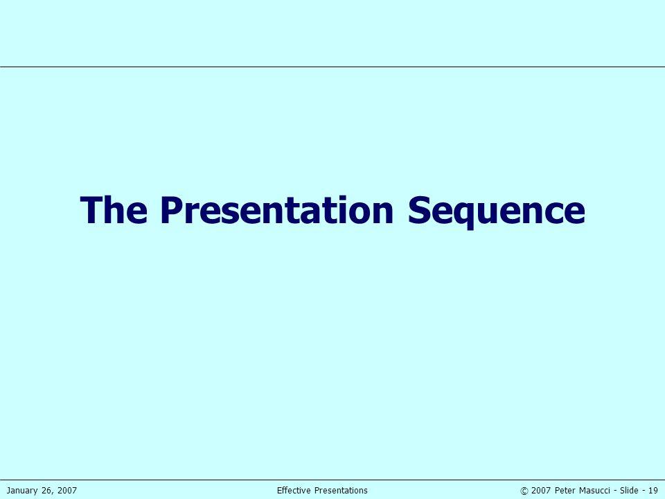© 2007 Peter Masucci - Slide - 19January 26, 2007Effective Presentations The Presentation Sequence