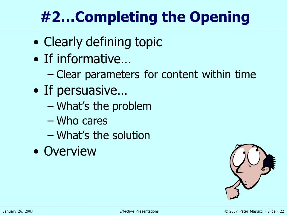 © 2007 Peter Masucci - Slide - 22January 26, 2007Effective Presentations #2…Completing the Opening Clearly defining topic If informative… –Clear param