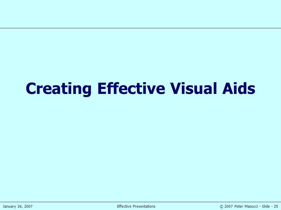 © 2007 Peter Masucci - Slide - 25January 26, 2007Effective Presentations Creating Effective Visual Aids