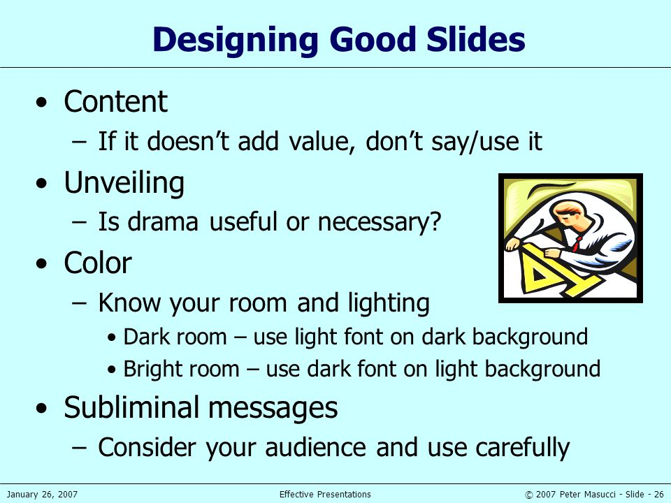 © 2007 Peter Masucci - Slide - 26January 26, 2007Effective Presentations Designing Good Slides Content –If it doesn't add value, don't say/use it Unve