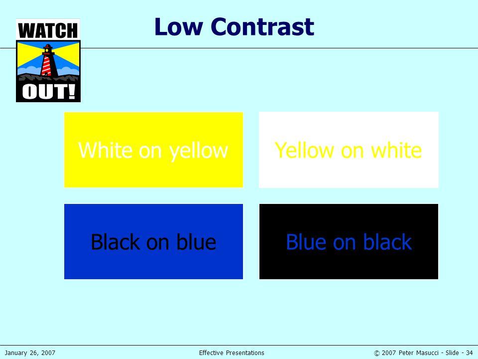 © 2007 Peter Masucci - Slide - 34January 26, 2007Effective Presentations Low Contrast White on yellowYellow on white Black on blueBlue on black