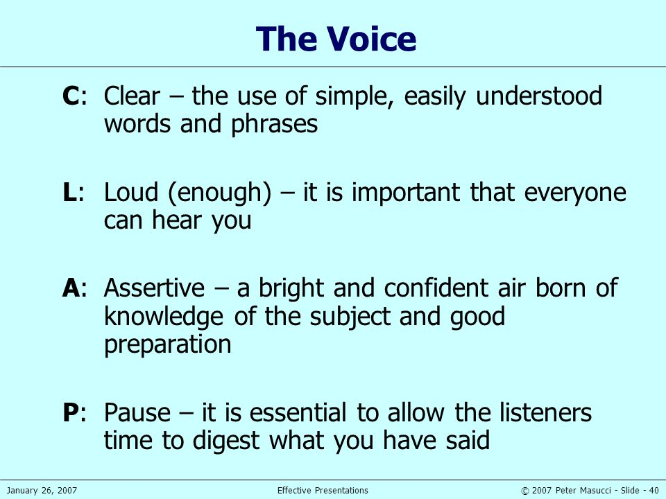 © 2007 Peter Masucci - Slide - 40January 26, 2007Effective Presentations The Voice C:Clear – the use of simple, easily understood words and phrases L: