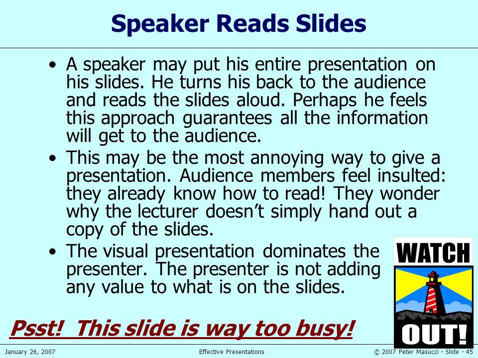 © 2007 Peter Masucci - Slide - 45January 26, 2007Effective Presentations Speaker Reads Slides A speaker may put his entire presentation on his slides.