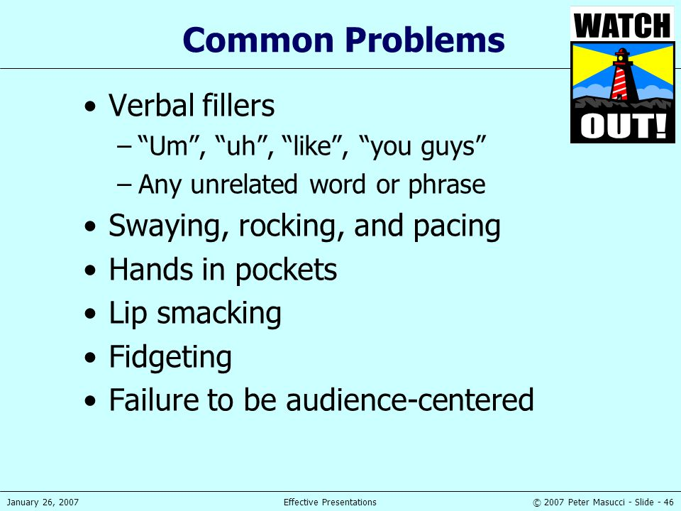 """© 2007 Peter Masucci - Slide - 46January 26, 2007Effective Presentations Common Problems Verbal fillers –""""Um"""", """"uh"""", """"like"""", """"you guys"""" –Any unrelated"""
